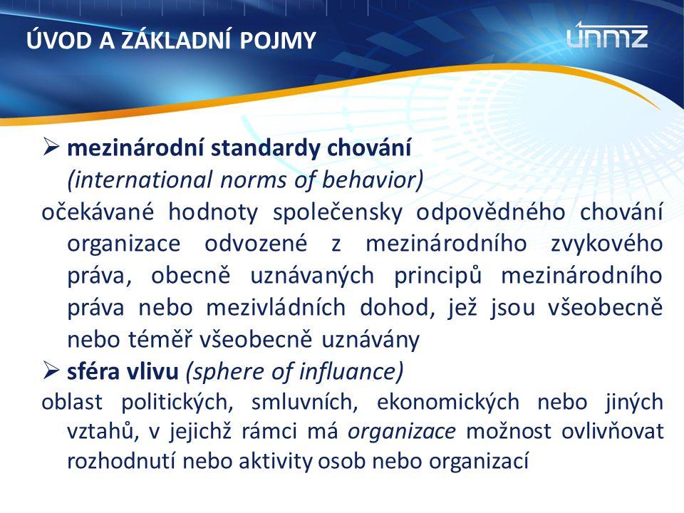 ÚVOD A ZÁKLADNÍ POJMY  mezinárodní standardy chování (international norms of behavior) očekávané hodnoty společensky odpovědného chování organizace odvozené z mezinárodního zvykového práva, obecně uznávaných principů mezinárodního práva nebo mezivládních dohod, jež jsou všeobecně nebo téměř všeobecně uznávány  sféra vlivu (sphere of influance) oblast politických, smluvních, ekonomických nebo jiných vztahů, v jejichž rámci má organizace možnost ovlivňovat rozhodnutí nebo aktivity osob nebo organizací