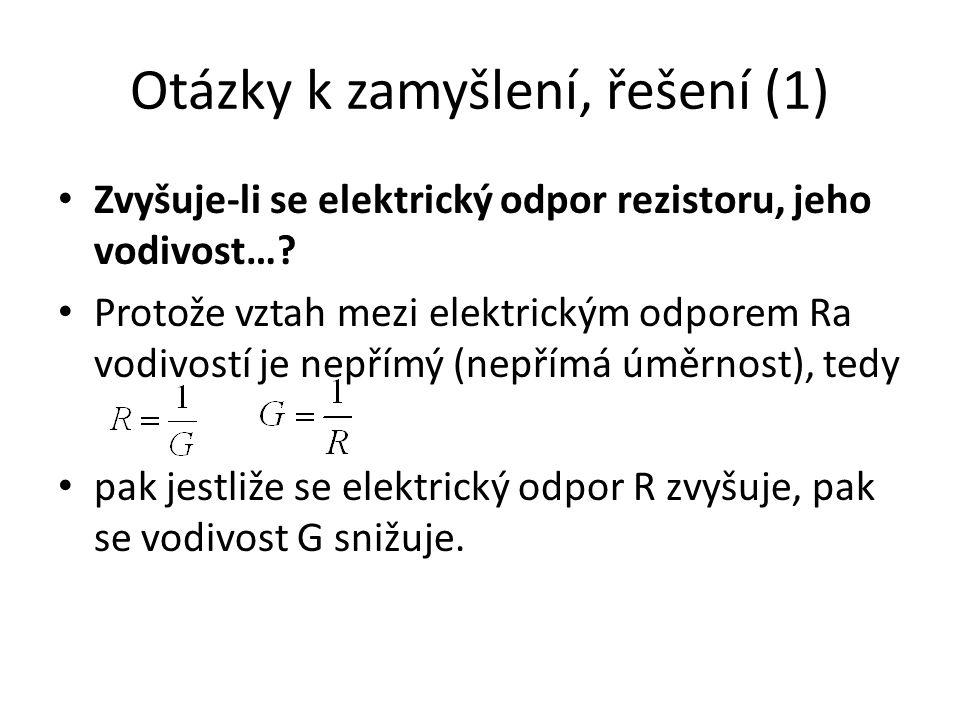 Otázky k zamyšlení, řešení (1) Zvyšuje-li se elektrický odpor rezistoru, jeho vodivost….