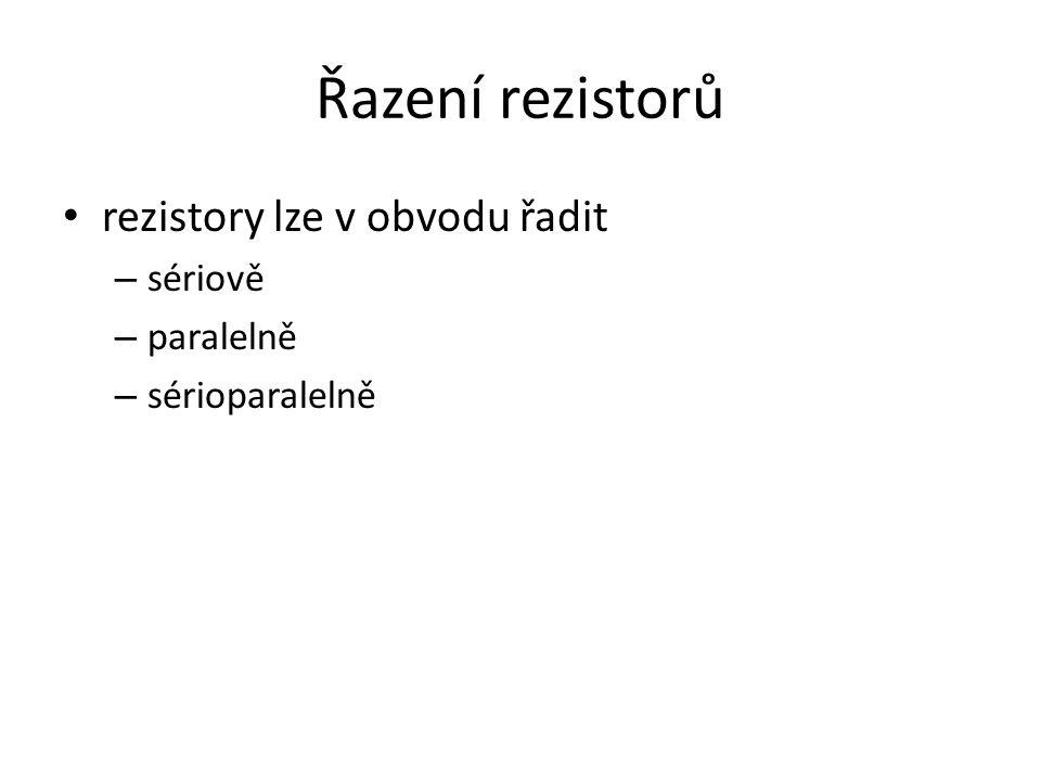 Řazení rezistorů rezistory lze v obvodu řadit – sériově – paralelně – sérioparalelně