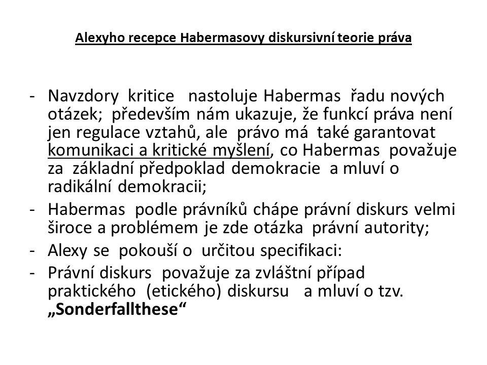 Alexyho recepce Habermasovy diskursivní teorie práva -Navzdory kritice nastoluje Habermas řadu nových otázek; především nám ukazuje, že funkcí práva není jen regulace vztahů, ale právo má také garantovat komunikaci a kritické myšlení, co Habermas považuje za základní předpoklad demokracie a mluví o radikální demokracii; -Habermas podle právníků chápe právní diskurs velmi široce a problémem je zde otázka právní autority; -Alexy se pokouší o určitou specifikaci: -Právní diskurs považuje za zvláštní případ praktického (etického) diskursu a mluví o tzv.