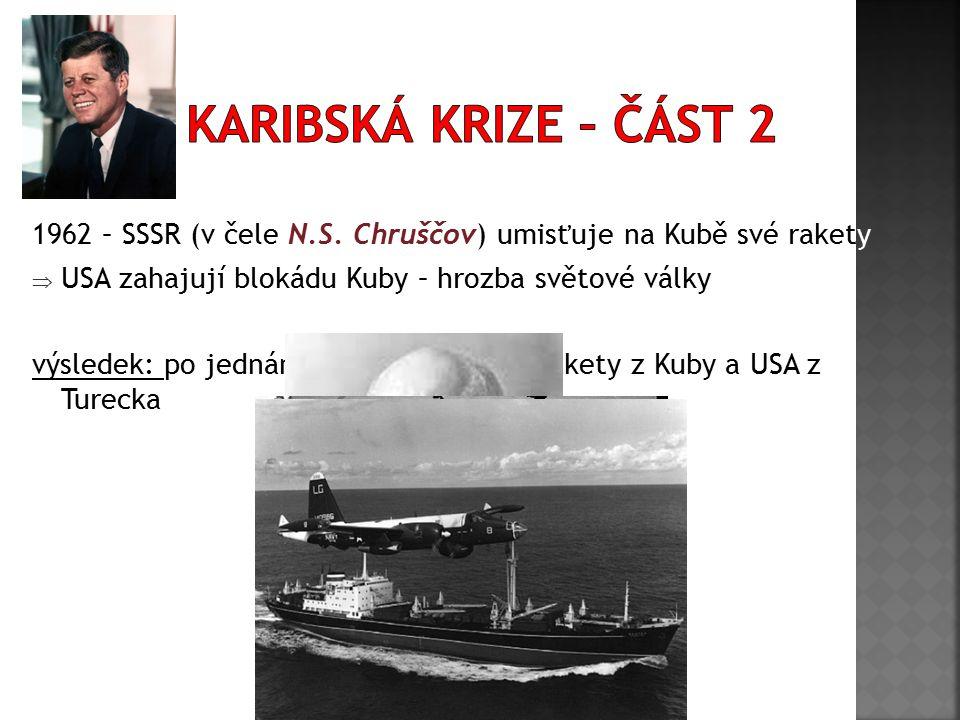 1962 – SSSR (v čele N.S. Chruščov) umisťuje na Kubě své rakety  USA zahajují blokádu Kuby – hrozba světové války výsledek: po jednání stahuje SSSR sv