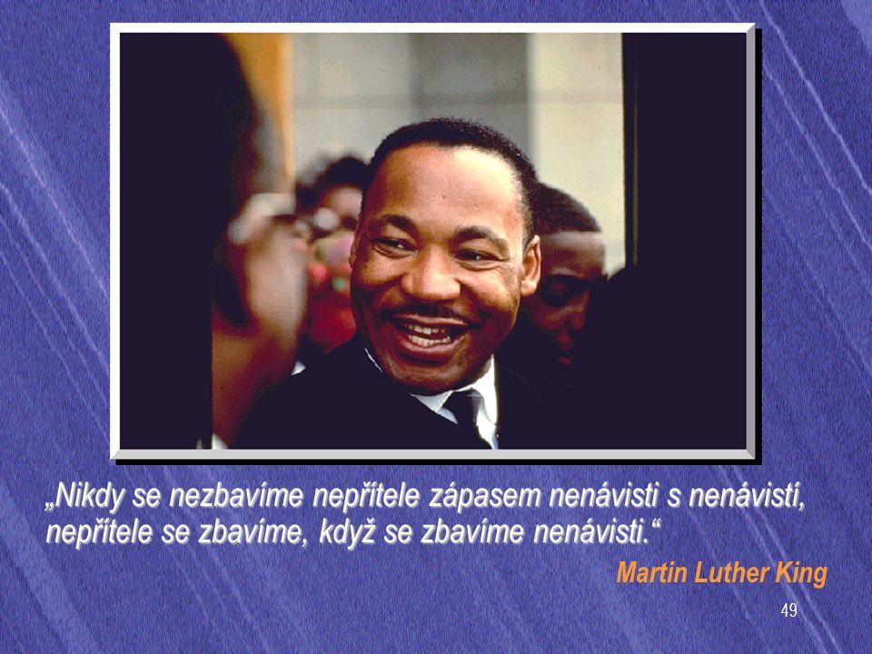 """49 """"Nikdy se nezbavíme nepřítele zápasem nenávisti s nenávistí, nepřítele se zbavíme, když se zbavíme nenávisti. Martin Luther King"""