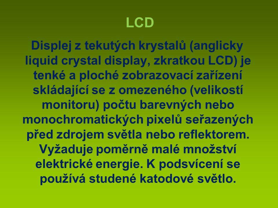 Displej z tekutých krystalů (anglicky liquid crystal display, zkratkou LCD) je tenké a ploché zobrazovací zařízení skládající se z omezeného (velikostí monitoru) počtu barevných nebo monochromatických pixelů seřazených před zdrojem světla nebo reflektorem.