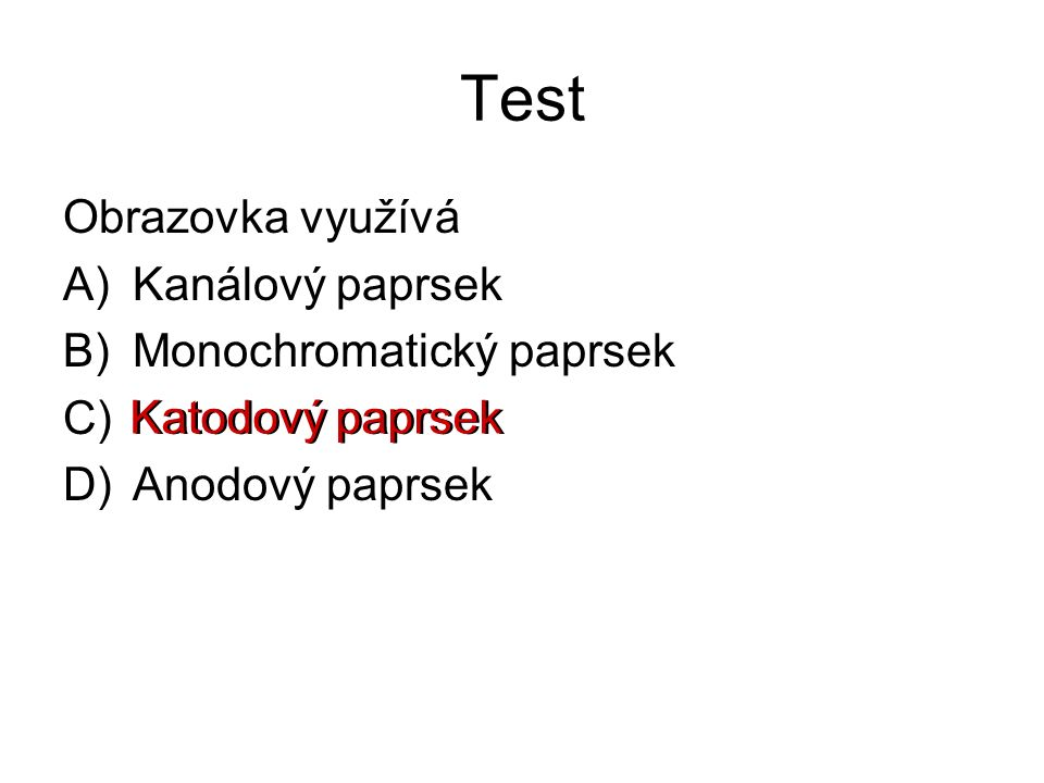 Test Obrazovka využívá A)Kanálový paprsek B)Monochromatický paprsek C)Katodový paprsek D)Anodový paprsek Katodový paprsek