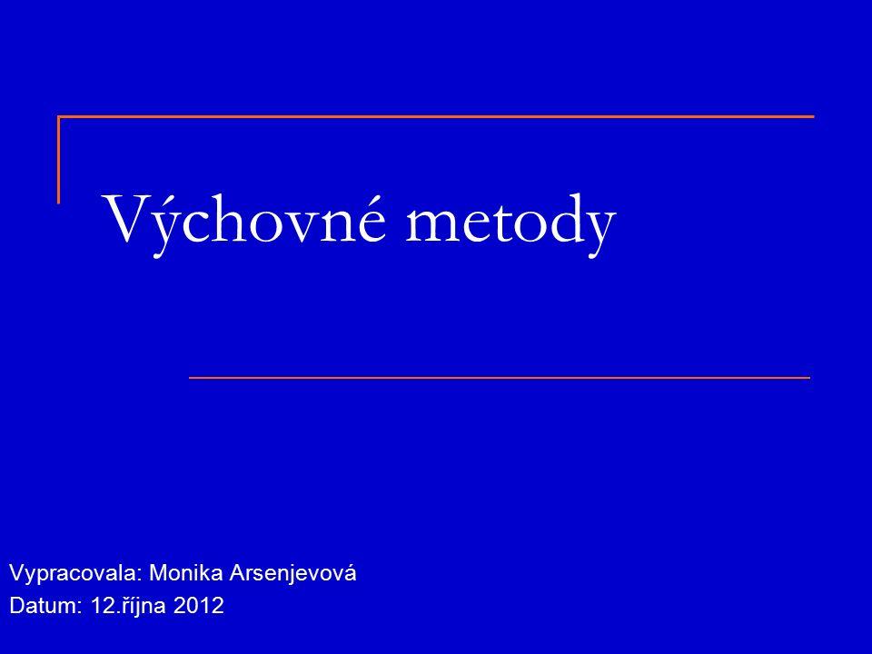 Výchovné metody Vypracovala: Monika Arsenjevová Datum: 12.října 2012