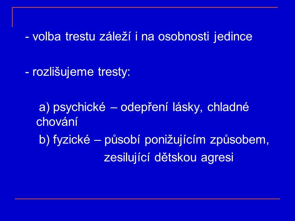 - volba trestu záleží i na osobnosti jedince - rozlišujeme tresty: a) psychické – odepření lásky, chladné chování b) fyzické – působí ponižujícím způsobem, zesilující dětskou agresi