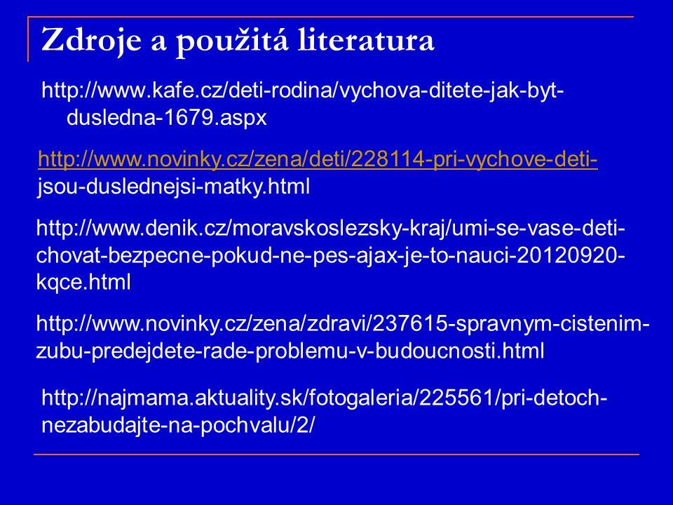 Zdroje a použitá literatura http://www.kafe.cz/deti-rodina/vychova-ditete-jak-byt- dusledna-1679.aspx http://www.novinky.cz/zena/deti/228114-pri-vychove-deti- jsou-duslednejsi-matky.html http://www.denik.cz/moravskoslezsky-kraj/umi-se-vase-deti- chovat-bezpecne-pokud-ne-pes-ajax-je-to-nauci-20120920- kqce.html http://www.novinky.cz/zena/zdravi/237615-spravnym-cistenim- zubu-predejdete-rade-problemu-v-budoucnosti.html http://najmama.aktuality.sk/fotogaleria/225561/pri-detoch- nezabudajte-na-pochvalu/2/