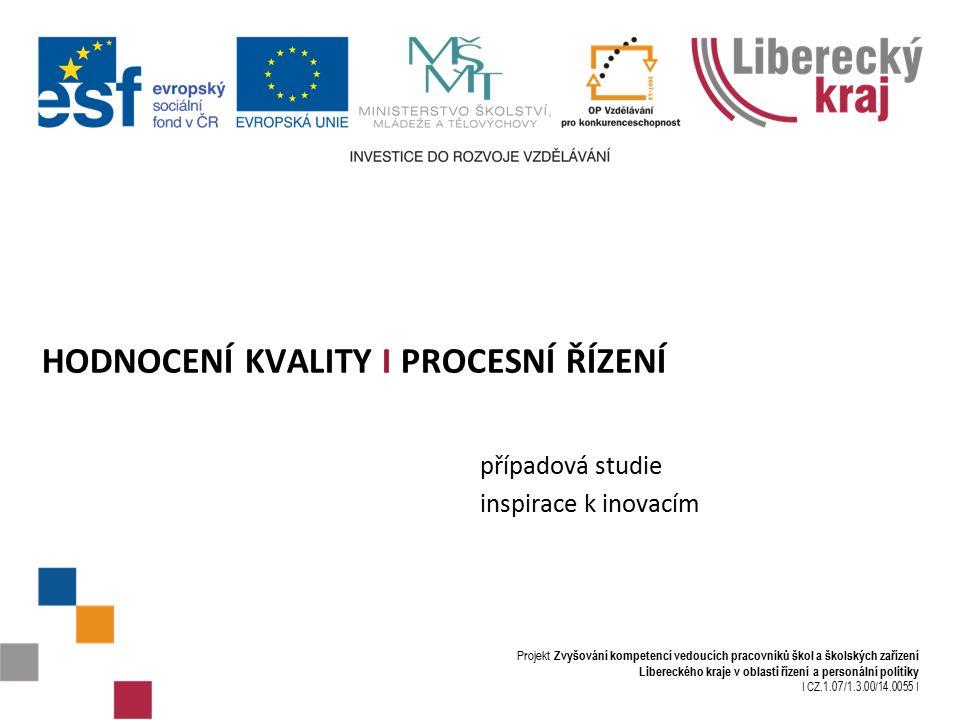Projekt Zvyšování kompetencí vedoucích pracovníků škol a školských zařízení Libereckého kraje v oblasti řízení a personální politiky I CZ.1.07/1.3.00/14.0055 I HODNOCENÍ KVALITY I PROCESNÍ ŘÍZENÍ případová studie inspirace k inovacím