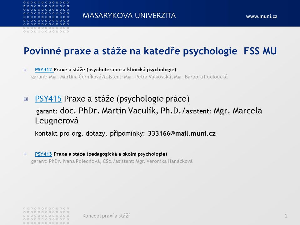 Koncept praxí a stáží2 Povinné praxe a stáže na katedře psychologie FSS MU PSY412 Praxe a stáže (psychoterapie a klinická psychologie) garant: Mgr. Ma
