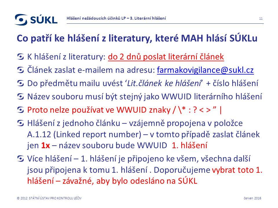 Co patří ke hlášení z literatury, které MAH hlásí SÚKLu K hlášení z literatury: do 2 dnů poslat literární článek Článek zaslat e-mailem na adresu: farmakovigilance@sukl.czfarmakovigilance@sukl.cz Do předmětu mailu uvést 'Lit.článek ke hlášení' + číslo hlášení Název souboru musí být stejný jako WWUID literárního hlášení Proto nelze používat ve WWUID znaky / \* : .