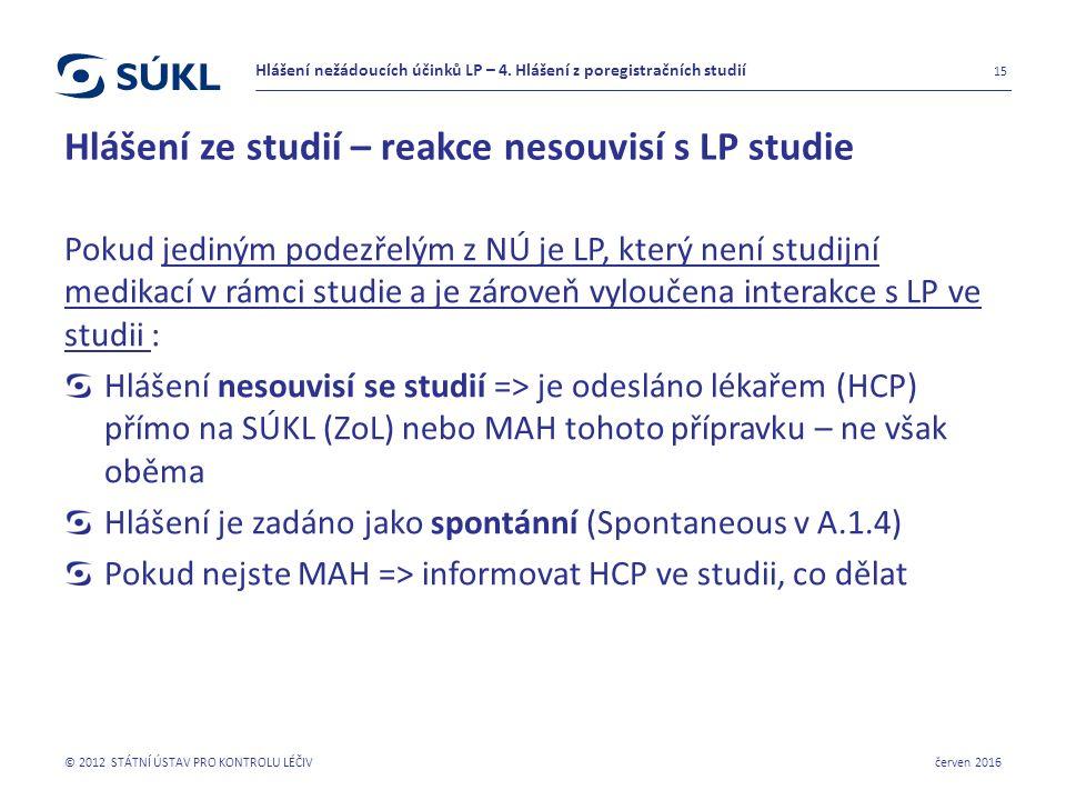 Hlášení ze studií – reakce nesouvisí s LP studie Pokud jediným podezřelým z NÚ je LP, který není studijní medikací v rámci studie a je zároveň vyloučena interakce s LP ve studii : Hlášení nesouvisí se studií => je odesláno lékařem (HCP) přímo na SÚKL (ZoL) nebo MAH tohoto přípravku – ne však oběma Hlášení je zadáno jako spontánní (Spontaneous v A.1.4) Pokud nejste MAH => informovat HCP ve studii, co dělat červen 2016 © 2012 STÁTNÍ ÚSTAV PRO KONTROLU LÉČIV 15 Hlášení nežádoucích účinků LP – 4.