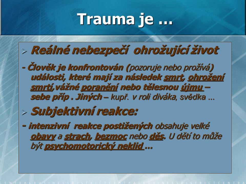 Trauma je …  Reálné nebezpečí ohrožující život - Člověk je konfrontován (pozoruje nebo prožívá) události, které mají za následek smrt, ohrožení smrtí,vážné poranění nebo tělesnou újmu – sebe příp.