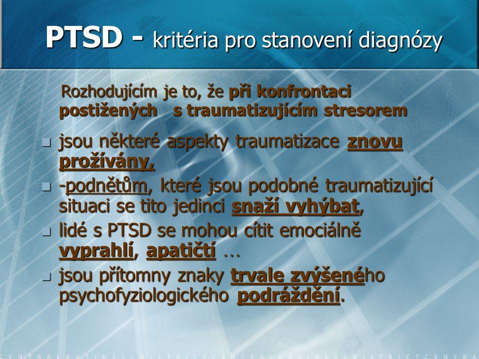 PTSD - kritéria pro stanovení diagnózy Rozhodujícím je to, že při konfrontaci postižených s traumatizujícím stresorem Rozhodujícím je to, že při konfrontaci postižených s traumatizujícím stresorem jsou některé aspekty traumatizace znovu prožívány, jsou některé aspekty traumatizace znovu prožívány, -podnětům, které jsou podobné traumatizující situaci se tito jedinci snaží vyhýbat, -podnětům, které jsou podobné traumatizující situaci se tito jedinci snaží vyhýbat, lidé s PTSD se mohou cítit emociálně vyprahlí, apatičtí … lidé s PTSD se mohou cítit emociálně vyprahlí, apatičtí … jsou přítomny znaky trvale zvýšeného psychofyziologického podráždění.