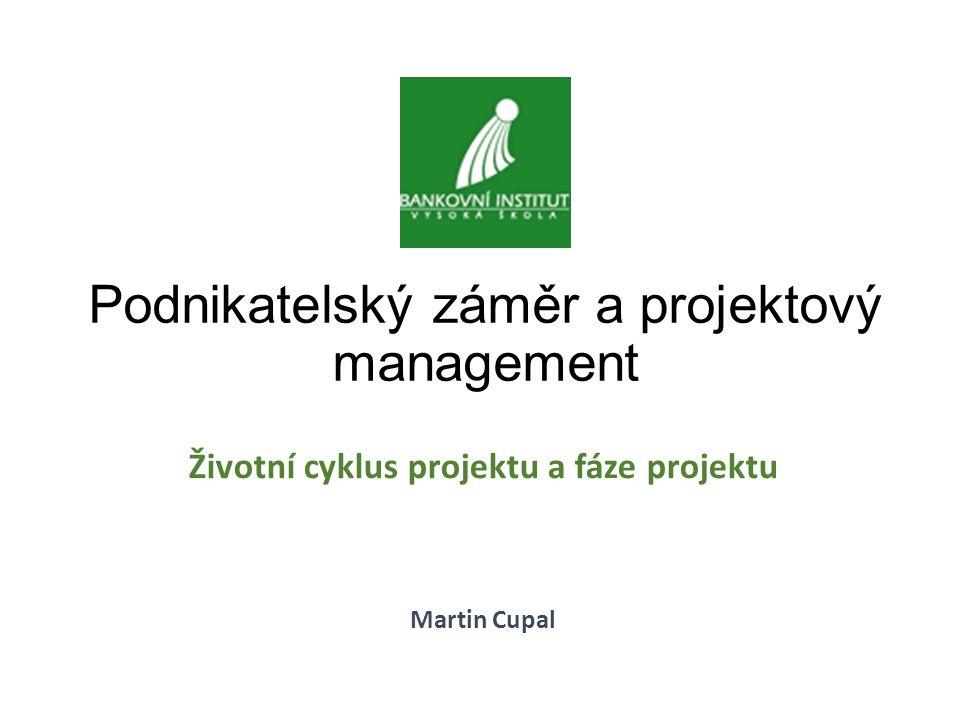 Životní cyklus projektu a fáze projektu Martin Cupal Podnikatelský záměr a projektový management
