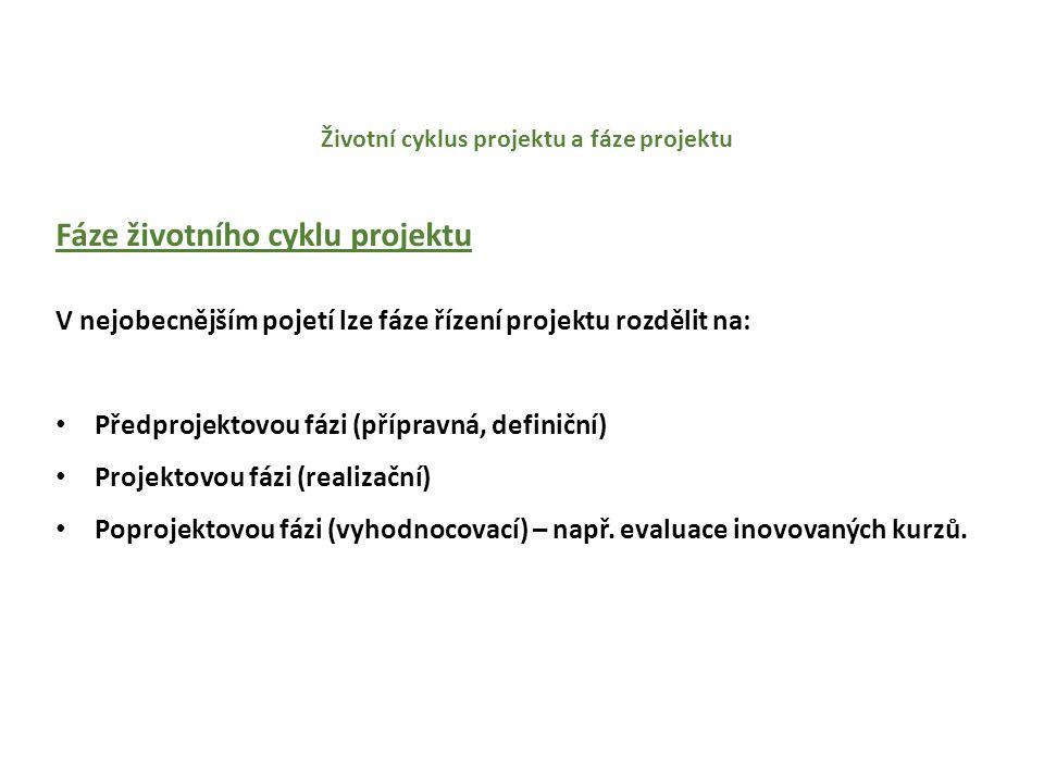 Životní cyklus projektu a fáze projektu Fáze životního cyklu projektu V nejobecnějším pojetí lze fáze řízení projektu rozdělit na: Předprojektovou fázi (přípravná, definiční) Projektovou fázi (realizační) Poprojektovou fázi (vyhodnocovací) – např.