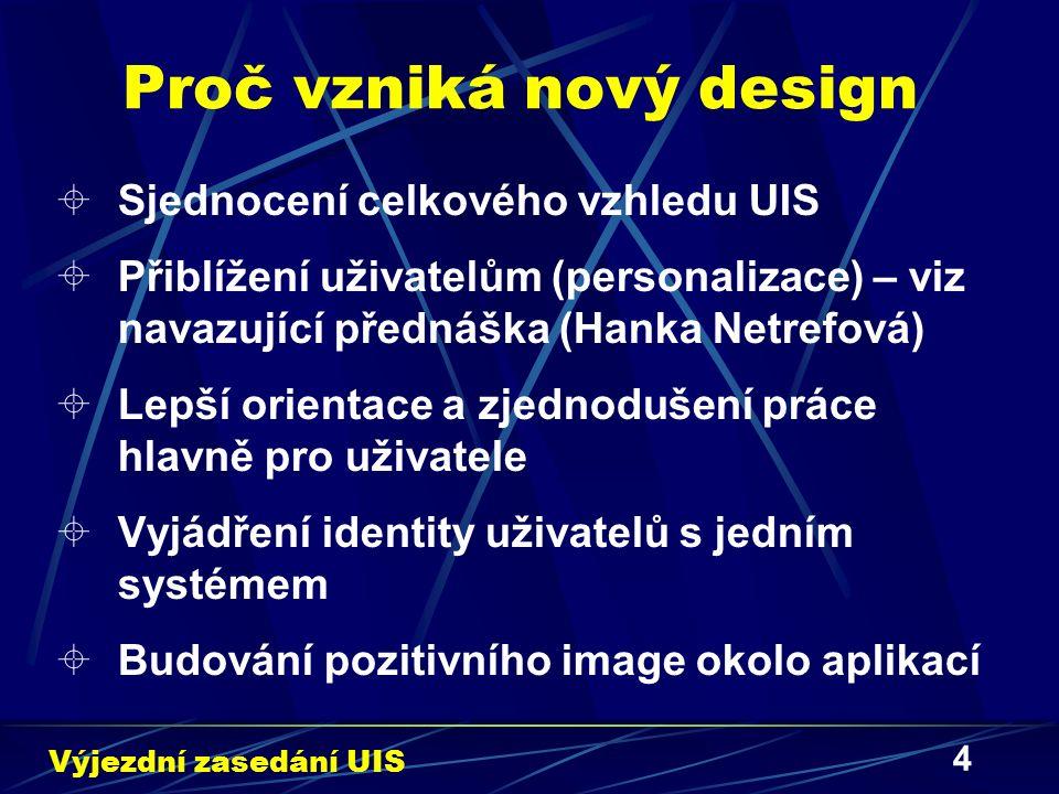 4 Proč vzniká nový design  Sjednocení celkového vzhledu UIS  Přiblížení uživatelům (personalizace) – viz navazující přednáška (Hanka Netrefová)  Lepší orientace a zjednodušení práce hlavně pro uživatele  Vyjádření identity uživatelů s jedním systémem  Budování pozitivního image okolo aplikací Výjezdní zasedání UIS