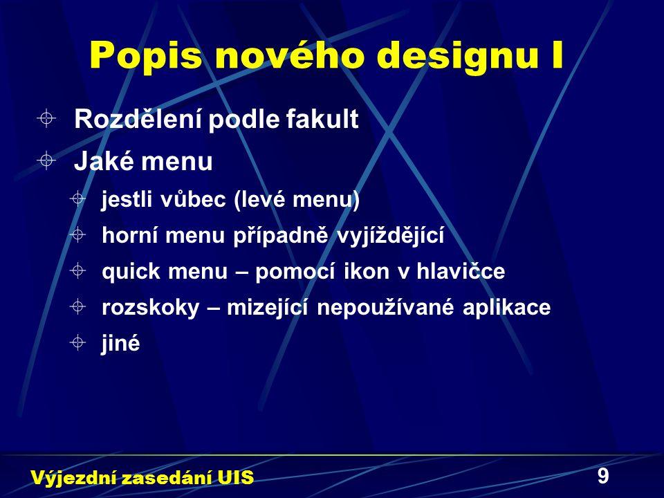9 Popis nového designu I  Rozdělení podle fakult  Jaké menu  jestli vůbec (levé menu)  horní menu případně vyjíždějící  quick menu – pomocí ikon v hlavičce  rozskoky – mizející nepoužívané aplikace  jiné Výjezdní zasedání UIS