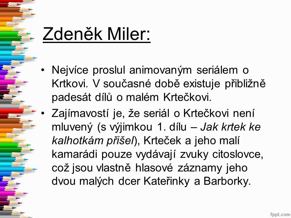 Zdeněk Miler: Nejvíce proslul animovaným seriálem o Krtkovi. V současné době existuje přibližně padesát dílů o malém Krtečkovi. Zajímavostí je, že ser