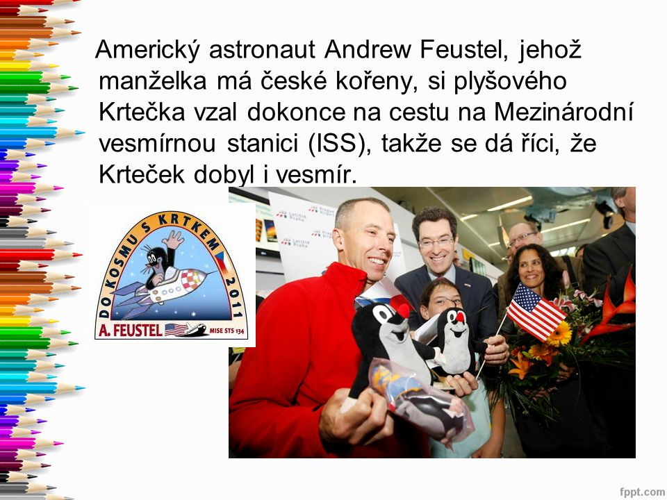 Americký astronaut Andrew Feustel, jehož manželka má české kořeny, si plyšového Krtečka vzal dokonce na cestu na Mezinárodní vesmírnou stanici (ISS),