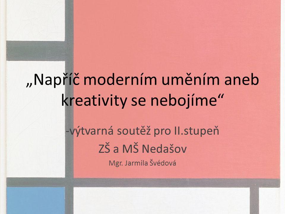 """""""Napříč moderním uměním aneb kreativity se nebojíme -výtvarná soutěž pro II.stupeň ZŠ a MŠ Nedašov Mgr."""