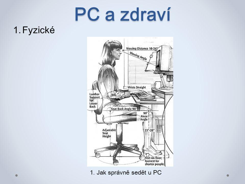PC a zdraví 0či – občas zaměřit zrak mimo monitor Zápěstí – střídat práci s myší a klávesnicí najděte na internetové síti co znamená RSIRSI Záda, krční páteř – dodržovat správné sezení, občas procvičit celé tělo Hlava – při dlouhém vysedávaní u počítače se objevují bolesti hlavy (trvalá práce s počítačem max.