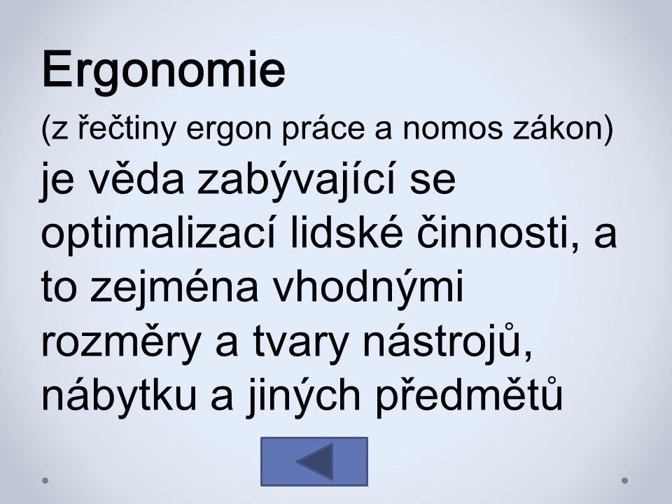 Ergonomie (z řečtiny ergon práce a nomos zákon) je věda zabývající se optimalizací lidské činnosti, a to zejména vhodnými rozměry a tvary nástrojů, nábytku a jiných předmětů