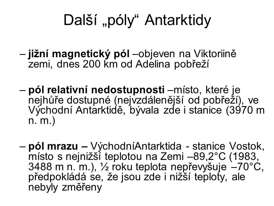 """Další """"póly Antarktidy –jižní magnetický pól –objeven na Viktoriině zemi, dnes 200 km od Adelina pobřeží –pól relativní nedostupnosti –místo, které je nejhůře dostupné (nejvzdálenější od pobřeží), ve Východní Antarktidě, bývala zde i stanice (3970 m n."""