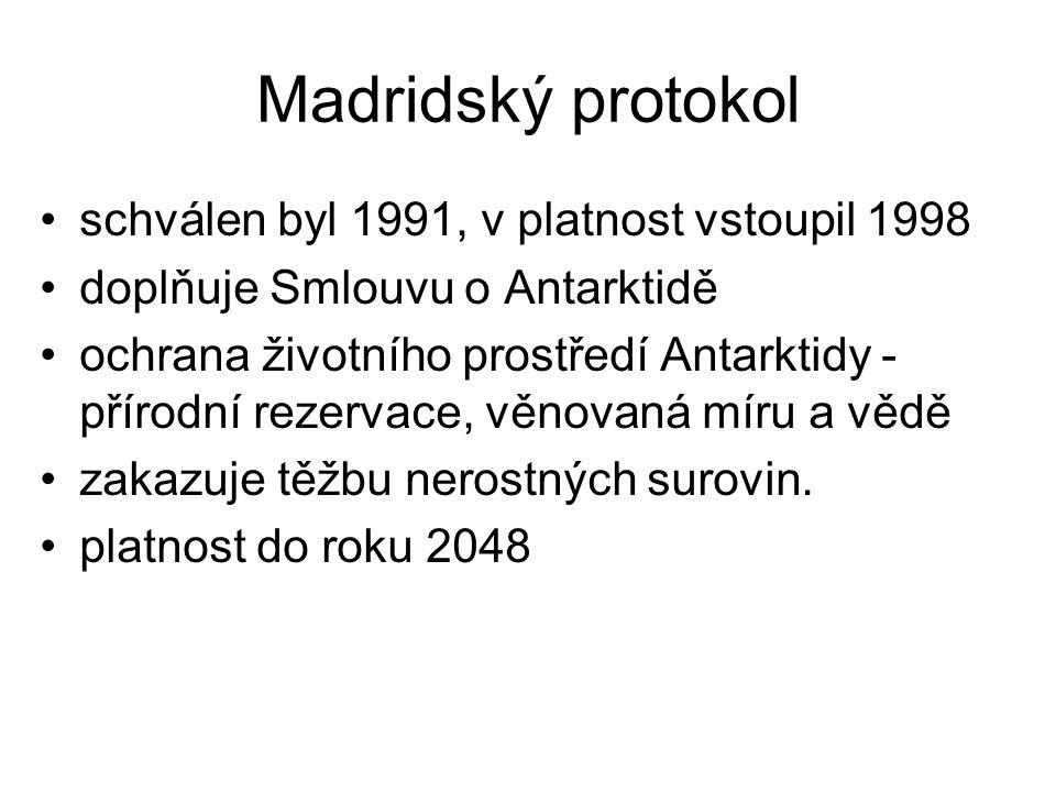 Madridský protokol schválen byl 1991, v platnost vstoupil 1998 doplňuje Smlouvu o Antarktidě ochrana životního prostředí Antarktidy - přírodní rezervace, věnovaná míru a vědě zakazuje těžbu nerostných surovin.