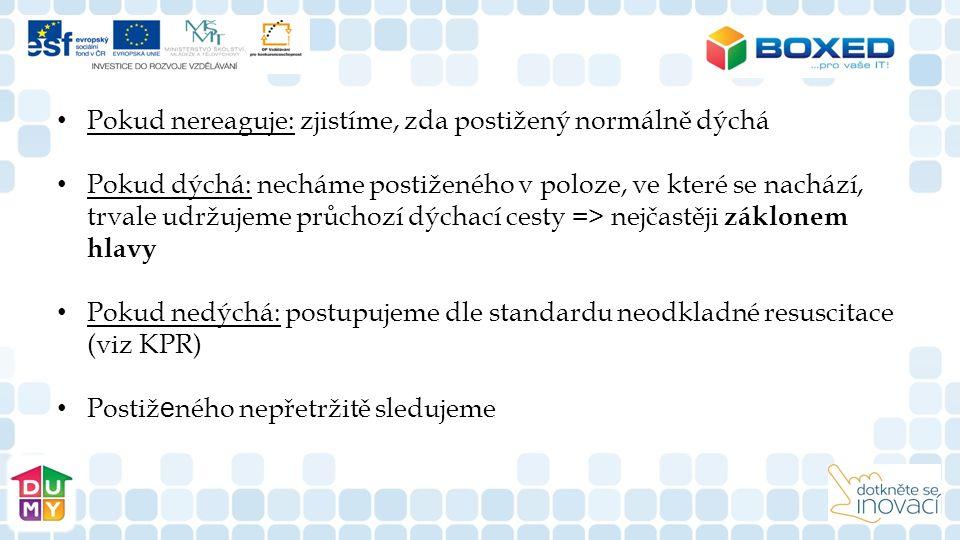 Pokud nereaguje: zjistíme, zda postižený normálně dýchá Pokud dýchá: necháme postiženého v poloze, ve které se nachází, trvale udržujeme průchozí dýchací cesty => nejčastěji záklonem hlavy   Pokud nedýchá: postupujeme dle standardu neodkladné resuscitace (viz KPR)   Postiž e ného nepřetržitě sledujeme 