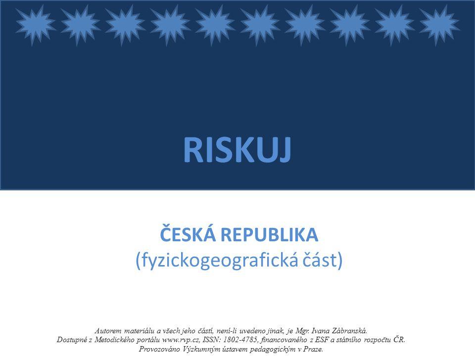 RISKUJ ČESKÁ REPUBLIKA (fyzickogeografická část) Autorem materiálu a všech jeho částí, není-li uvedeno jinak, je Mgr.