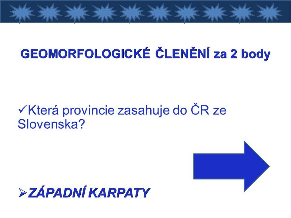 GEOMORFOLOGICKÉ ČLENĚNÍ za 2 body Která provincie zasahuje do ČR ze Slovenska  ZÁPADNÍ KARPATY