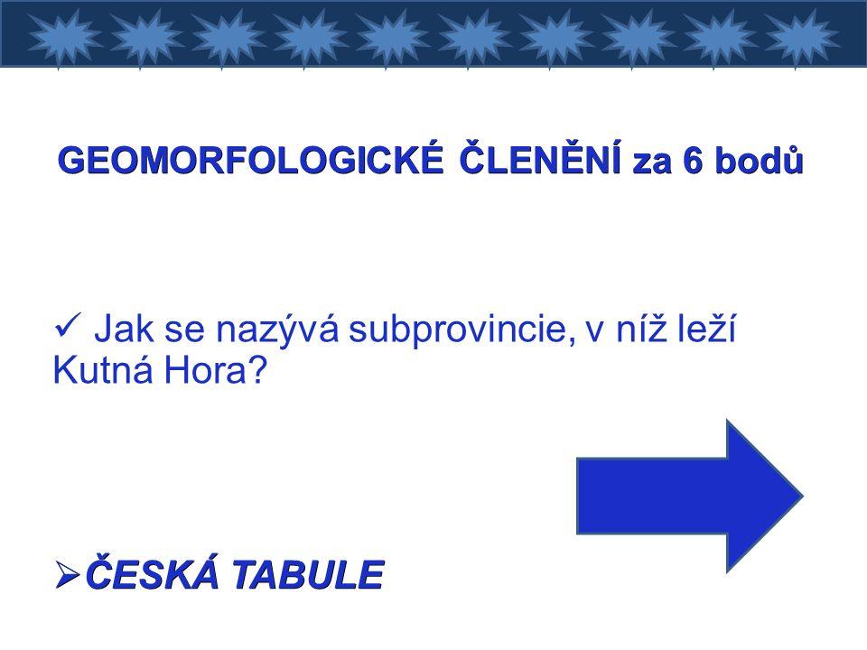 GEOMORFOLOGICKÉ ČLENĚNÍ za 6 bodů Jak se nazývá subprovincie, v níž leží Kutná Hora  ČESKÁ TABULE