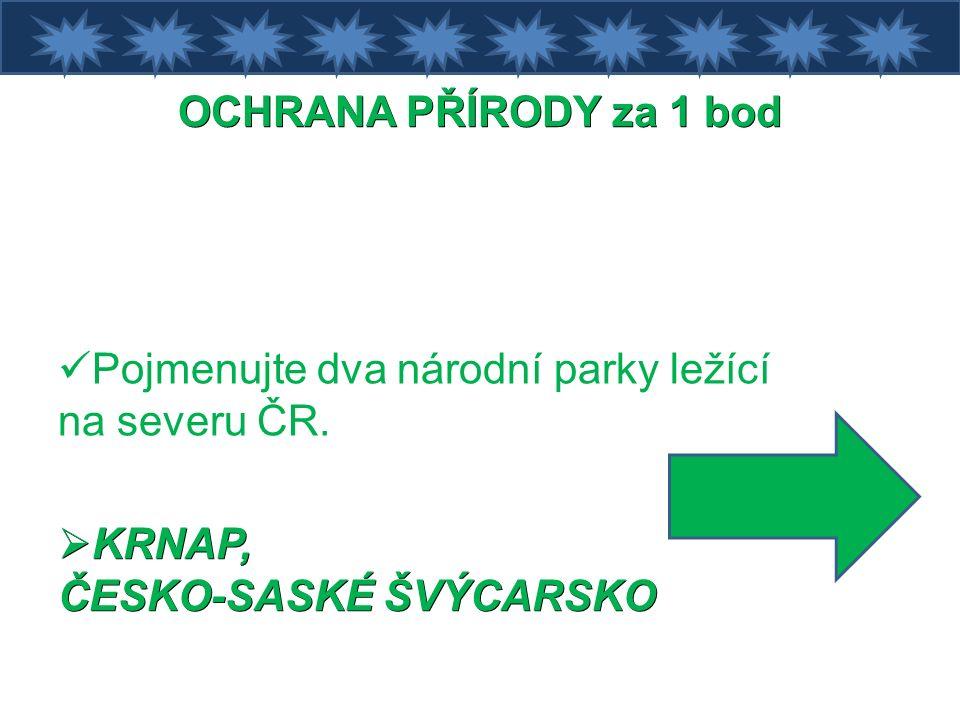 OCHRANA PŘÍRODY za 1 bod Pojmenujte dva národní parky ležící na severu ČR.
