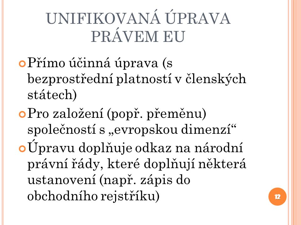 """UNIFIKOVANÁ ÚPRAVA PRÁVEM EU Přímo účinná úprava (s bezprostřední platností v členských státech) Pro založení (popř. přeměnu) společností s """"evropskou"""