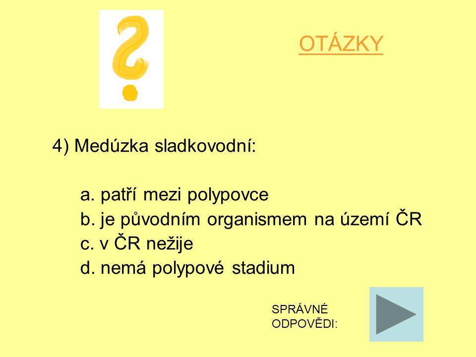 OTÁZKY 4) Medúzka sladkovodní: a. patří mezi polypovce b.