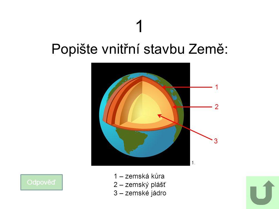 1 Popište vnitřní stavbu Země: Odpověď 1 – zemská kůra 2 – zemský plášť 3 – zemské jádro 1 2 3 1.