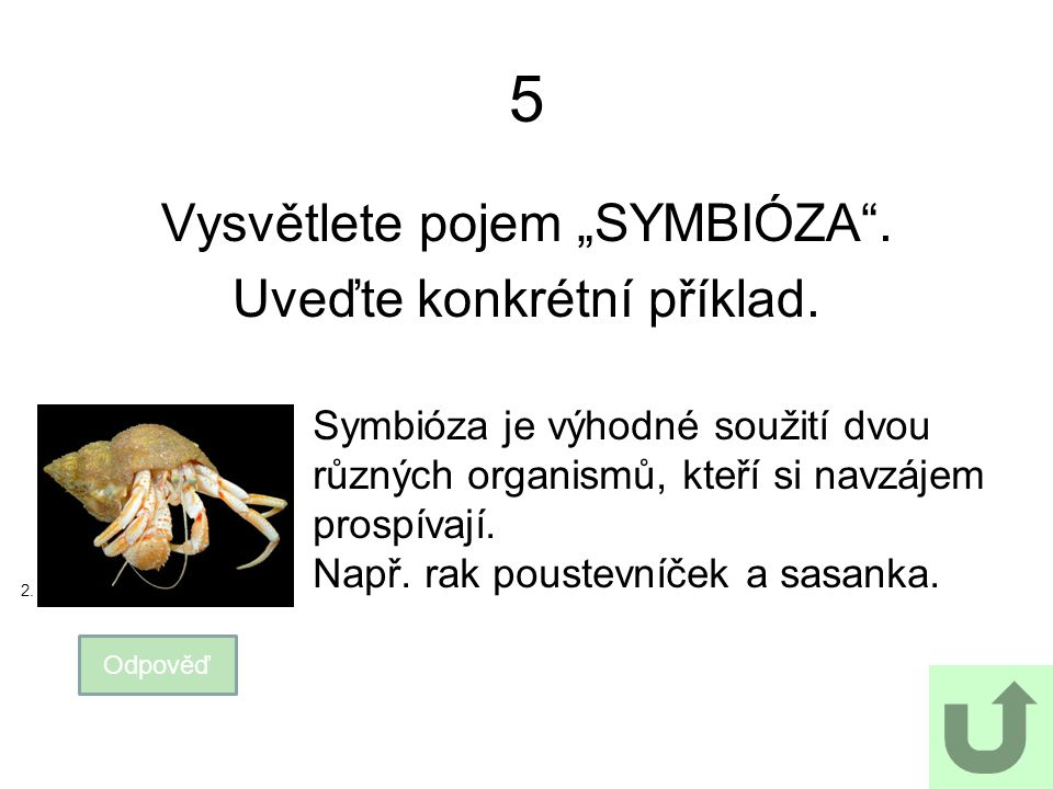 """5 Vysvětlete pojem """"SYMBIÓZA"""". Uveďte konkrétní příklad. Odpověď Symbióza je výhodné soužití dvou různých organismů, kteří si navzájem prospívají. Nap"""