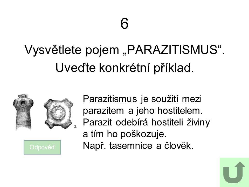 """6 Vysvětlete pojem """"PARAZITISMUS"""". Uveďte konkrétní příklad. Odpověď Parazitismus je soužití mezi parazitem a jeho hostitelem. Parazit odebírá hostite"""