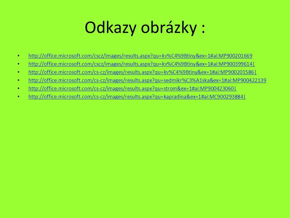 Odkazy obrázky : http://office.microsoft.com/cscz/images/results.aspx?qu=kv%C4%9Btiny&ex=1#ai:MP900201669 http://office.microsoft.com/cscz/images/results.aspx?qu=kv%C4%9Btiny&ex=1#ai:MP900399614| http://office.microsoft.com/cs-cz/images/results.aspx?qu=kv%C4%9Btiny&ex=1#ai:MP900201586| http://office.microsoft.com/cs-cz/images/results.aspx?qu=sedmikr%C3%A1ska&ex=1#ai:MP900422139 http://office.microsoft.com/cs-cz/images/results.aspx?qu=strom&ex=1#ai:MP900423060| http://office.microsoft.com/cs-cz/images/results.aspx?qu=kapradina&ex=1#ai:MC900293884|