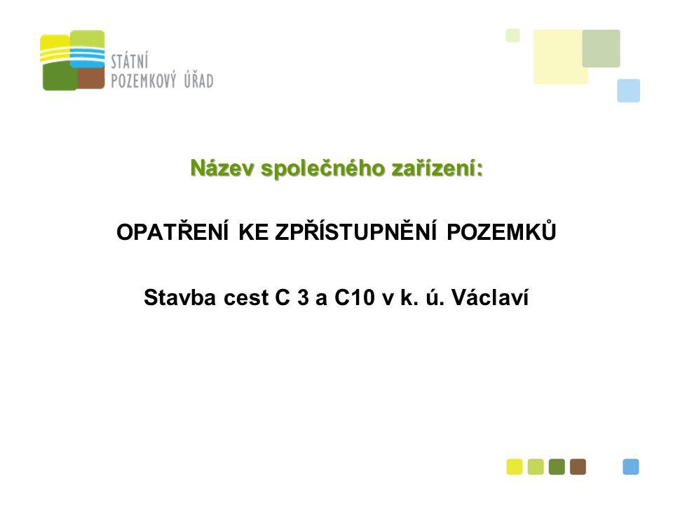 2 Název společného zařízení: OPATŘENÍ KE ZPŘÍSTUPNĚNÍ POZEMKŮ Stavba cest C 3 a C10 v k. ú. Václaví