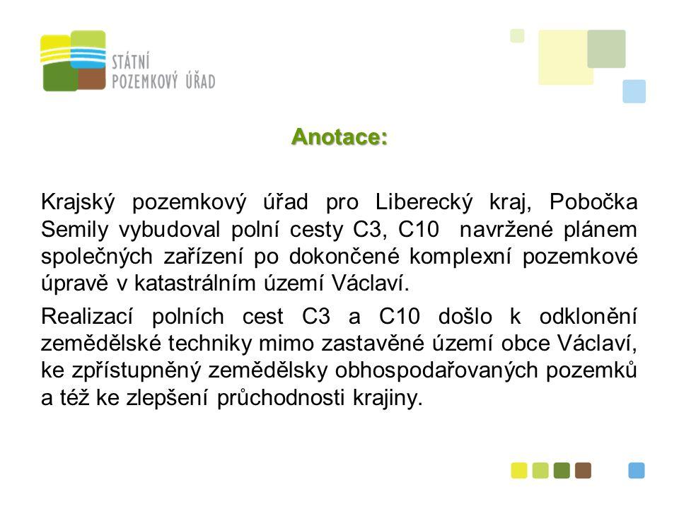 5 Anotace: Krajský pozemkový úřad pro Liberecký kraj, Pobočka Semily vybudoval polní cesty C3, C10 navržené plánem společných zařízení po dokončené komplexní pozemkové úpravě v katastrálním území Václaví.