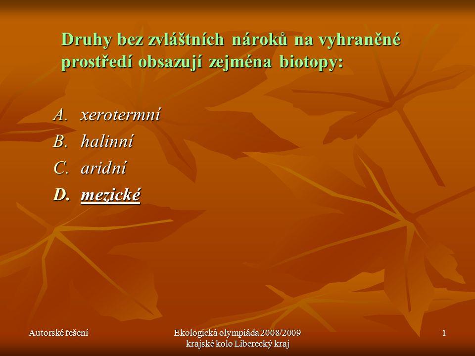 Autorské řešeníEkologická olympiáda 2008/2009 krajské kolo Liberecký kraj 1 Druhy bez zvláštních nároků na vyhraněné prostředí obsazují zejména biotopy: A.xerotermní B.halinní C.aridní D.mezické