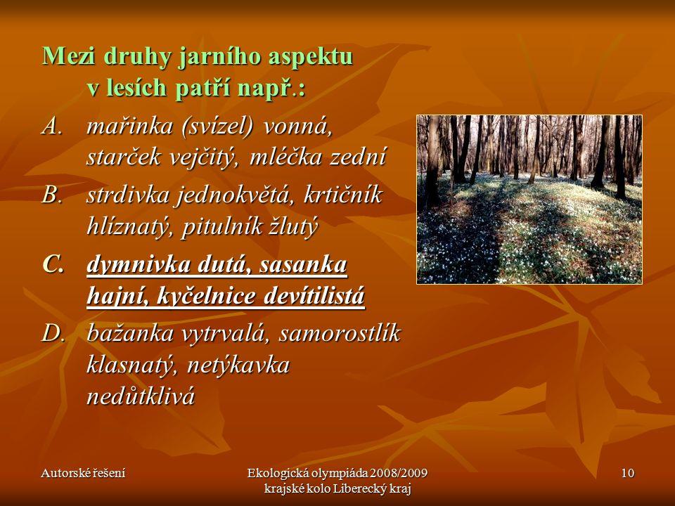 Autorské řešeníEkologická olympiáda 2008/2009 krajské kolo Liberecký kraj 10 Mezi druhy jarního aspektu v lesích patří např.: A.mařinka (svízel) vonná, starček vejčitý, mléčka zední B.strdivka jednokvětá, krtičník hlíznatý, pitulník žlutý C.dymnivka dutá, sasanka hajní, kyčelnice devítilistá D.bažanka vytrvalá, samorostlík klasnatý, netýkavka nedůtklivá