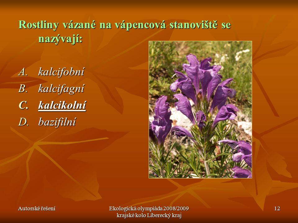 Autorské řešeníEkologická olympiáda 2008/2009 krajské kolo Liberecký kraj 12 Rostliny vázané na vápencová stanoviště se nazývají: A.kalcifobní B.kalcifagní C.kalcikolní D.bazifilní