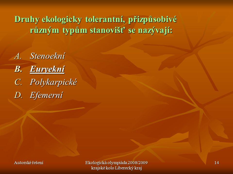 Autorské řešeníEkologická olympiáda 2008/2009 krajské kolo Liberecký kraj 14 Druhy ekologicky tolerantní, přizpůsobivé různým typům stanovišť se nazývají: A.Stenoekní B.Euryekní C.Polykarpické D.Efemerní