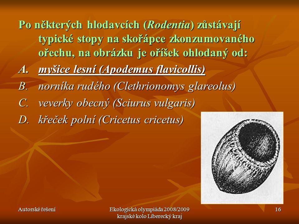 Autorské řešeníEkologická olympiáda 2008/2009 krajské kolo Liberecký kraj 16 Po některých hlodavcích (Rodentia) zůstávají typické stopy na skořápce zkonzumovaného ořechu, na obrázku je oříšek ohlodaný od: A.myšice lesní (Apodemus flavicollis) B.norníka rudého (Clethrionomys glareolus) C.veverky obecný (Sciurus vulgaris) D.křeček polní (Cricetus cricetus)