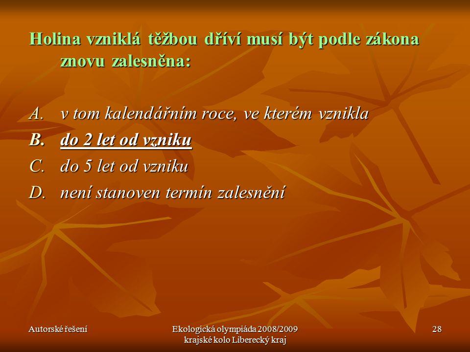 Autorské řešeníEkologická olympiáda 2008/2009 krajské kolo Liberecký kraj 28 Holina vzniklá těžbou dříví musí být podle zákona znovu zalesněna: A.v tom kalendářním roce, ve kterém vznikla B.do 2 let od vzniku C.do 5 let od vzniku D.není stanoven termín zalesnění