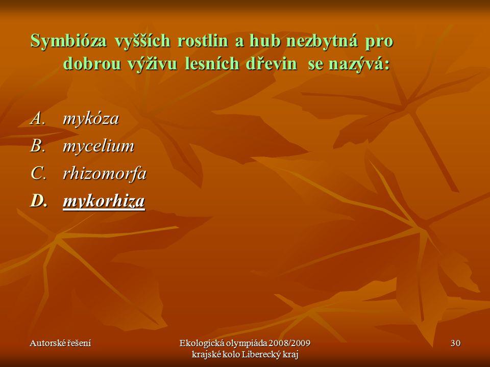 Autorské řešeníEkologická olympiáda 2008/2009 krajské kolo Liberecký kraj 30 Symbióza vyšších rostlin a hub nezbytná pro dobrou výživu lesních dřevin se nazývá: A.mykóza B.mycelium C.rhizomorfa D.mykorhiza