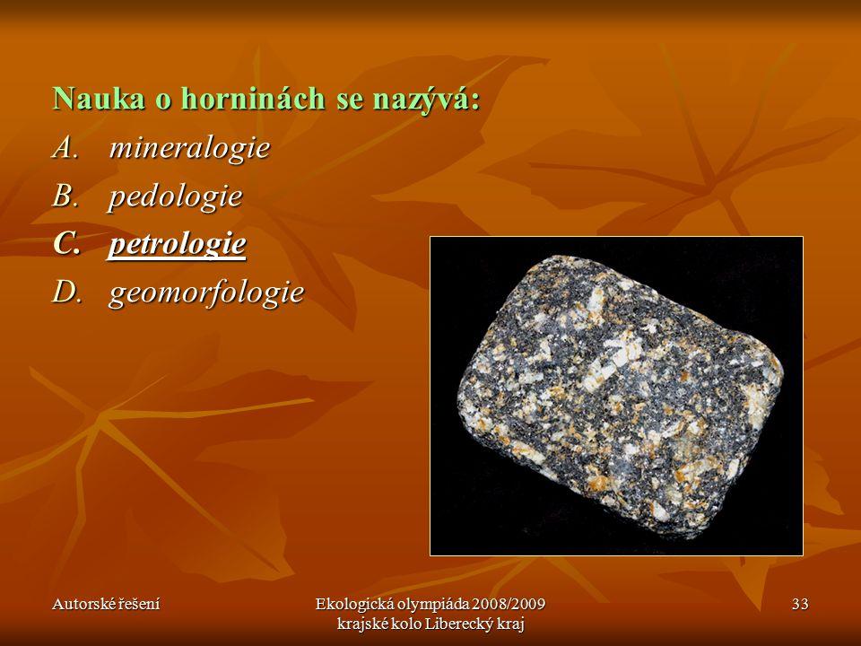 Autorské řešeníEkologická olympiáda 2008/2009 krajské kolo Liberecký kraj 33 Nauka o horninách se nazývá: A.mineralogie B.pedologie C.petrologie D.geomorfologie