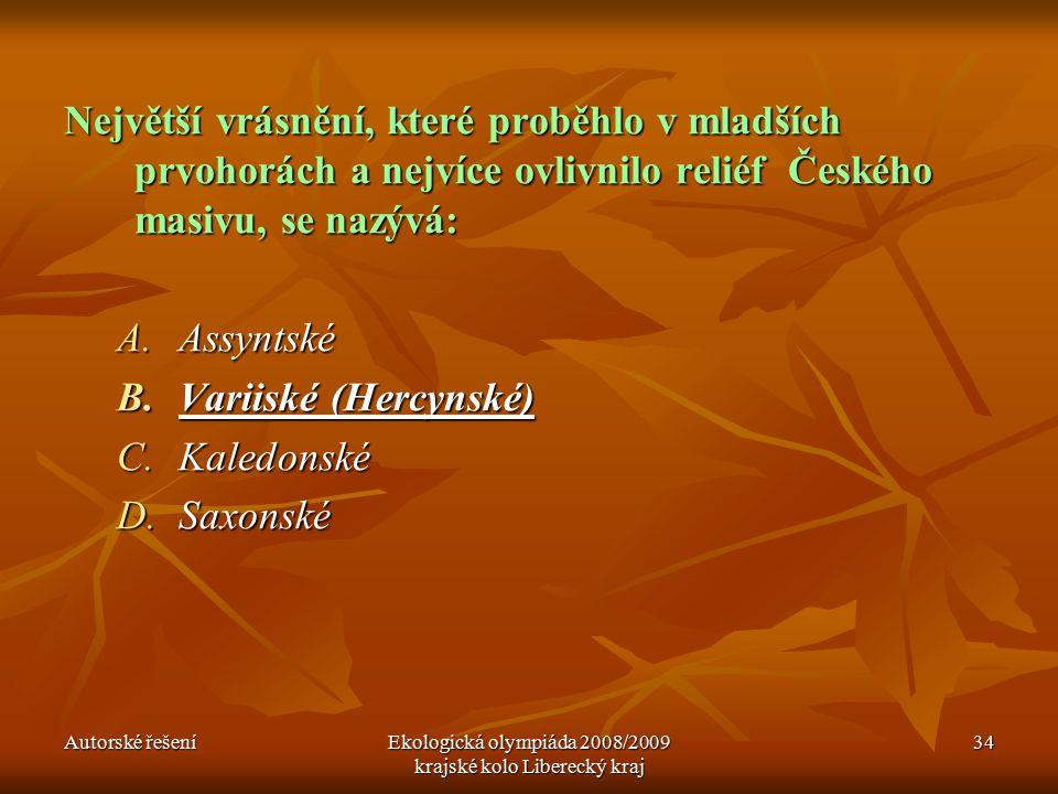 Autorské řešeníEkologická olympiáda 2008/2009 krajské kolo Liberecký kraj 34 Největší vrásnění, které proběhlo v mladších prvohorách a nejvíce ovlivnilo reliéf Českého masivu, se nazývá: A.Assyntské B.Variiské (Hercynské) C.Kaledonské D.Saxonské